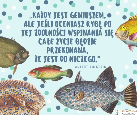 """""""Każdy jest geniuszem. Ale jeśli oceniasz rybę po jej zdolności wspinania się całe życie będzie przekonana, że jest do niczego."""" (2)"""